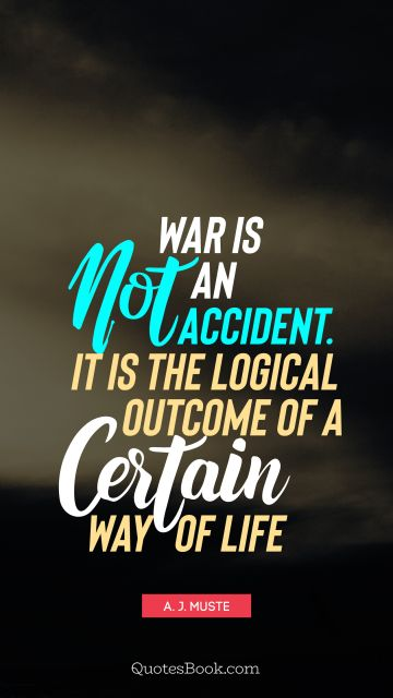 QUOTES BY Quote - War is not an accident. It is the logical outcome of a certain way of life. A. J. Muste