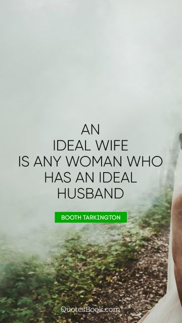 An ideal wife is any woman who has an ideal husband