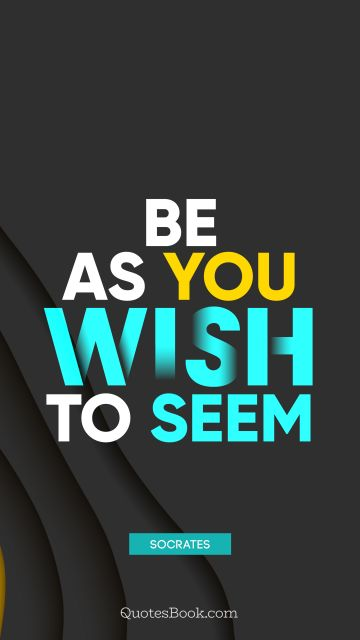 Wisdom Quote - Be as you wish to seem. Socrates