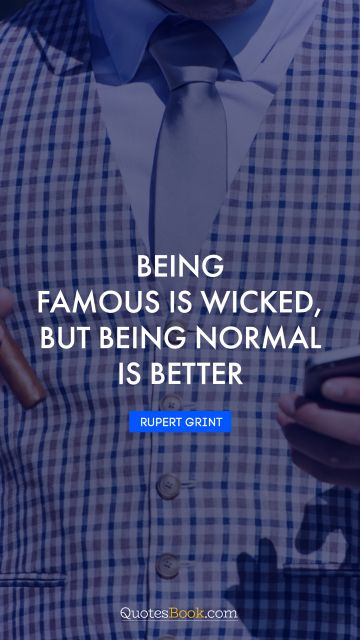 Being famous is wicked, but being normal is better