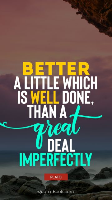 Wisdom Quote - Better a little which is well done, than a great deal imperfectly. Plato
