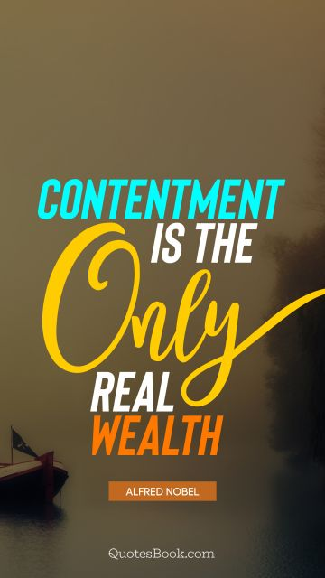 Wisdom Quote - Contentment is the only real wealth. Alfred Nobel