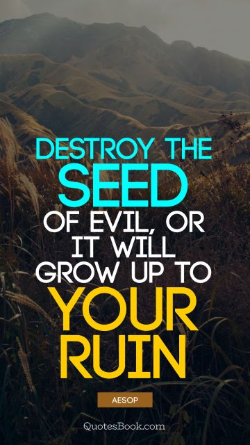 QUOTES BY Quote - Destroy the seed of evil, or it will grow up to your ruin. Aesop