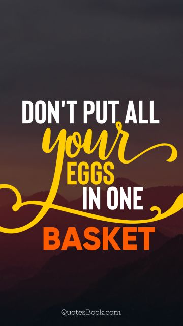 Wisdom Quote - Don't put all your eggs in one basket. Unknown Authors