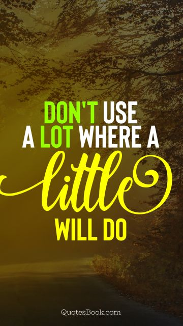 Wisdom Quote - Don't use a lot where a little will do. Unknown Authors