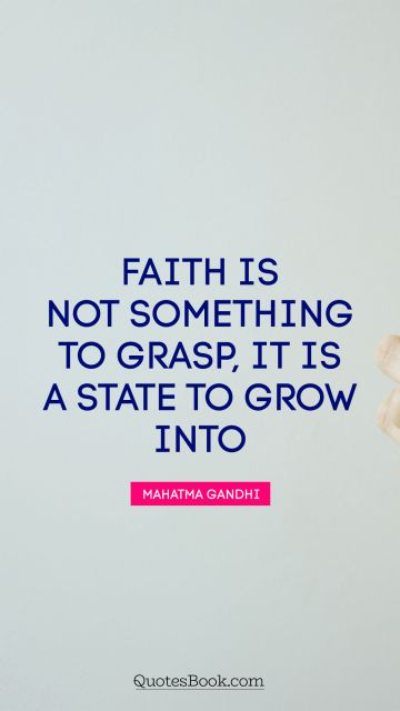 Faith is not something to grasp, it is a state to grow into