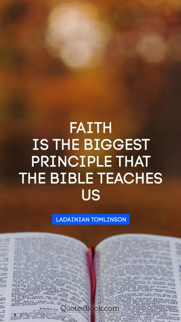 Faith is the biggest principle that the Bible teaches us