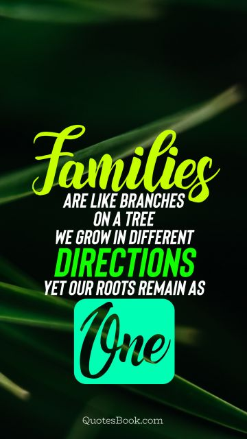 Families are like branches on a tree we grow in different directions yet our roots remain as one