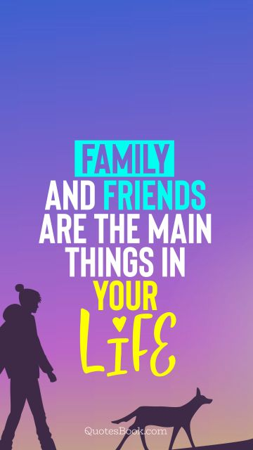 Family and friends are the main things in your life