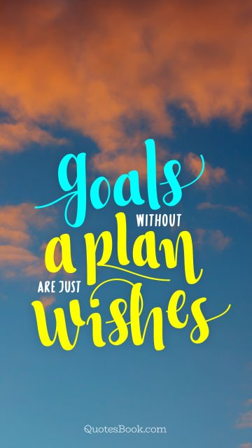 Wisdom Quote - Goals without a plan are just wishes. Unknown Authors