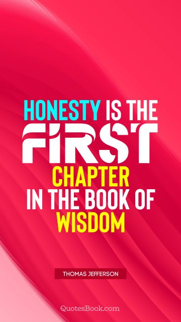 Wisdom Quote - Honesty is the first chapter in the book of wisdom. Thomas Jefferson