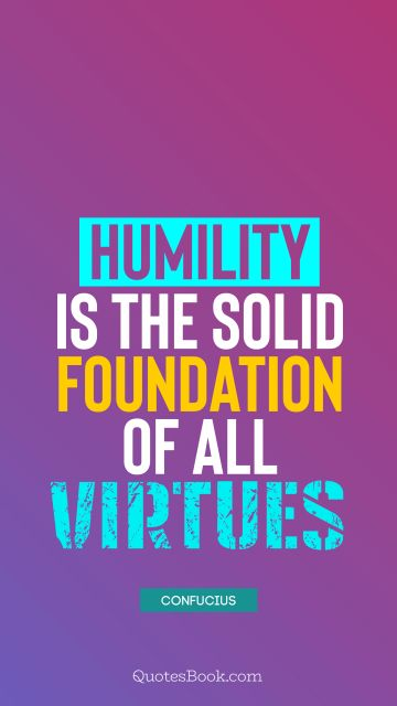 Humility is the solid foundation of all virtues