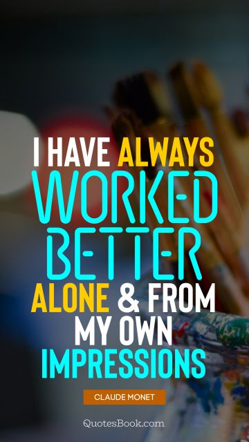 I have always worked better alone and from my own impressions
