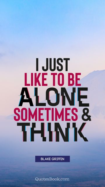 I just like to be alone sometimes and think