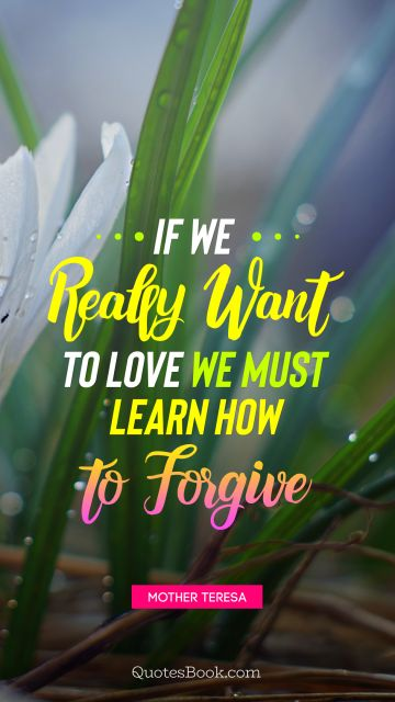 If we really want to love we must learn how to forgive