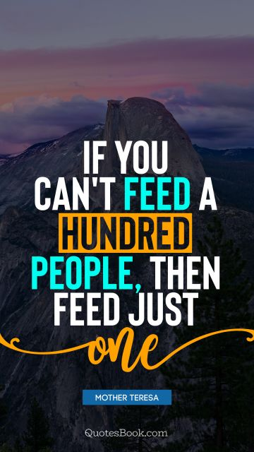 If you can't feed a hundred people, then feed just one