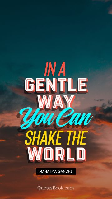 In a gentle way, you can shake the world
