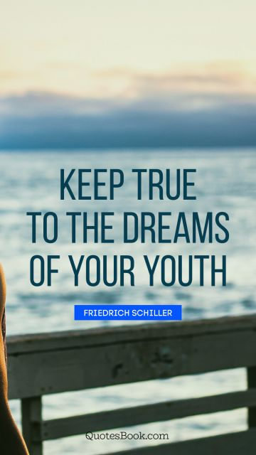 Keep true to the dreams of your youth