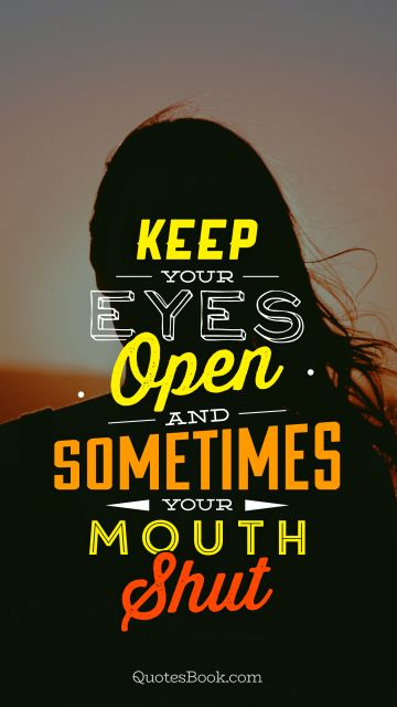 POPULAR QUOTES Quote - Keep your eyes open and sometimes your mouth shut. Unknown Authors