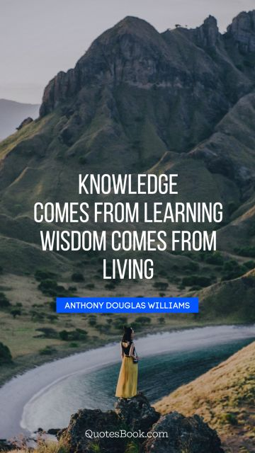 QUOTES BY Quote - Knowledge comes from learning. Wisdom comes from living. Anthony Douglas Williams