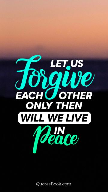 Let us forgive each other only then will we live in peace