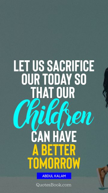 Let us sacrifice our today so that our children can have a better tomorrow