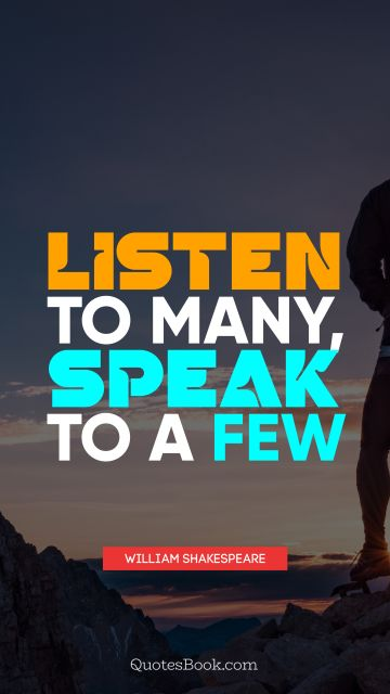 Wisdom Quote - Listen to many, speak to a few. William Shakespeare