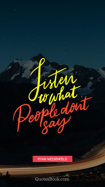 Wisdom Quote - Listen to what people don't say. Ryan Weisenfeld