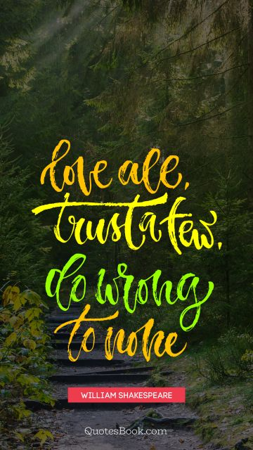Wisdom Quote - Love all trust a few. Do wrong to none. William Shakespeare