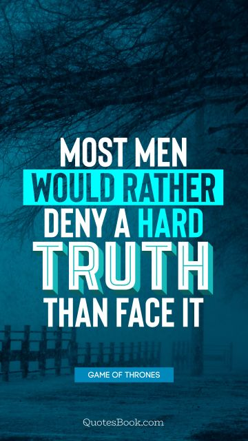 Wisdom Quote - Most men would rather deny a hard truth than face it. George R.R. Martin