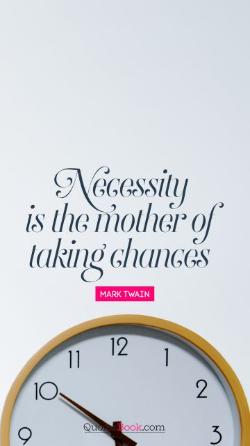 Necessity is the mother of taking chances