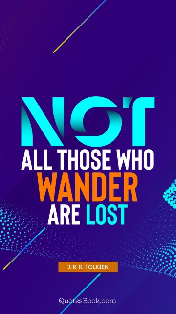 Wisdom Quote - Not all those who wander are lost. J. R. R. Tolkien