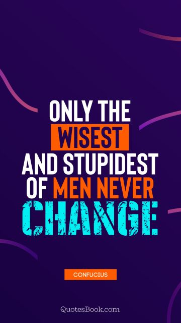 QUOTES BY Quote - Only the wisest and stupidest of men never change. Confucius