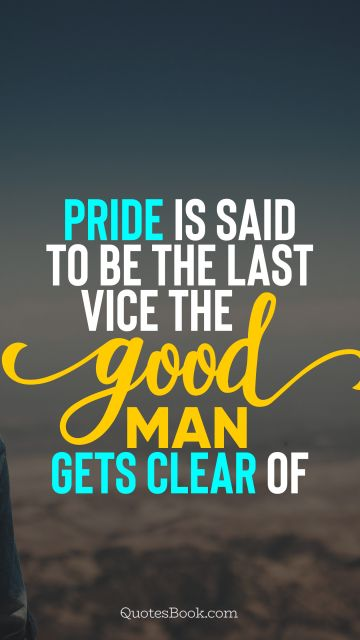 Wisdom Quote - Pride is said to be the last vice the good man gets clear of. Unknown Authors