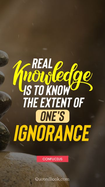 Real knowledge is to know the extent of one's ignorance