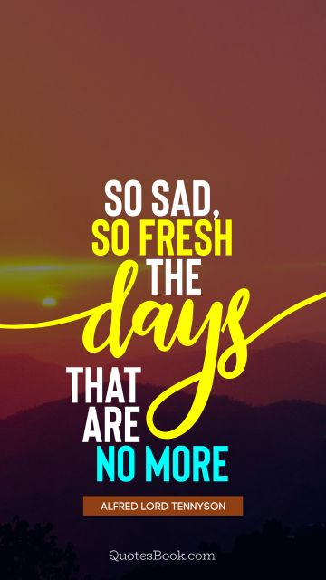 QUOTES BY Quote - So sad, so fresh the days that are no more. Alfred Lord Tennyson