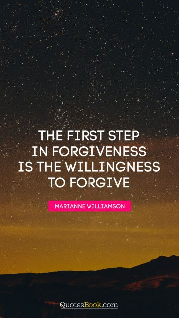 The first step in forgiveness is the willingness to forgive