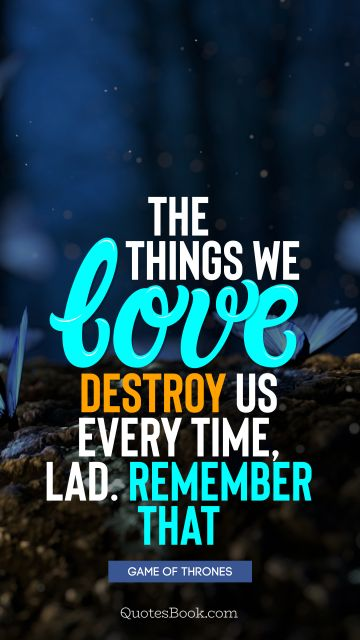 Wisdom Quote - The things we love destroy us every time, lad. Remember that. George R.R. Martin