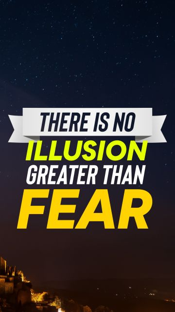 There is no illusion greater than fear