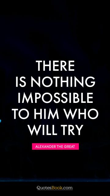 There is nothing impossible to him who will try