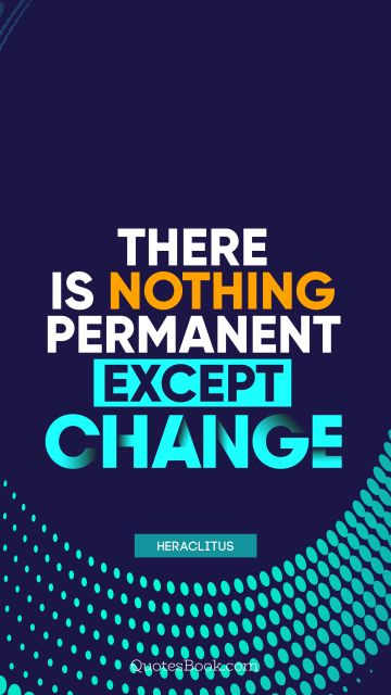 Wisdom Quote - There is nothing permanent except change. Heraclitus
