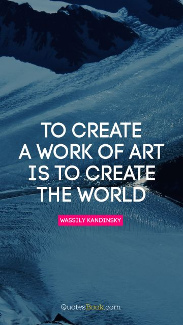 To create a work of art is to create the world