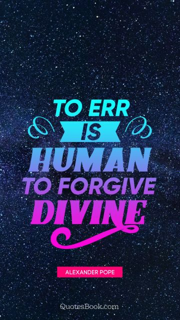 To err is human to forgive divine