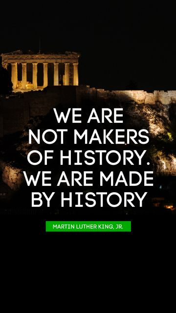 We are not makers of history. We are made by history