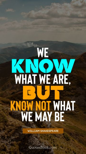 Wisdom Quote - We know what we are, but know not what we may be. William Shakespeare