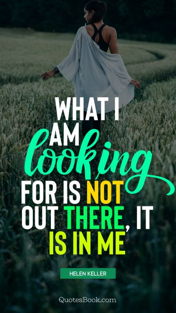 What I am looking for is not out there, it is in me