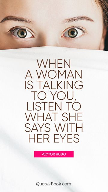 When a woman is talking to you, listen to what she says with her eyes