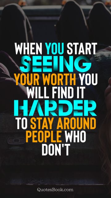 QUOTES BY Quote - When you start seeing your worth you will find it harder to stay around people who don't. Unknown Authors