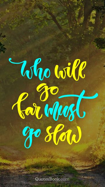 Wisdom Quote - Who will go far must go slow. Unknown Authors