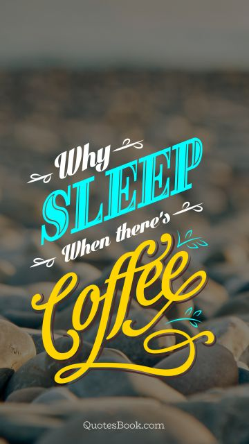 Why sleep when there's coffee